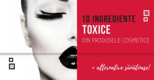 10 ingrediente toxice din produsele cosmetice