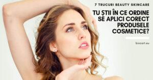 Tu stii in ce ordine sa aplici corect produsele cosmetice? 7 trucuri beauty skincare