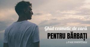 Ghid cosmetic de vara pentru barbati- 3 pasi esentialiGhid cosmetic de vara pentru barbati – 3 pasi esentiali